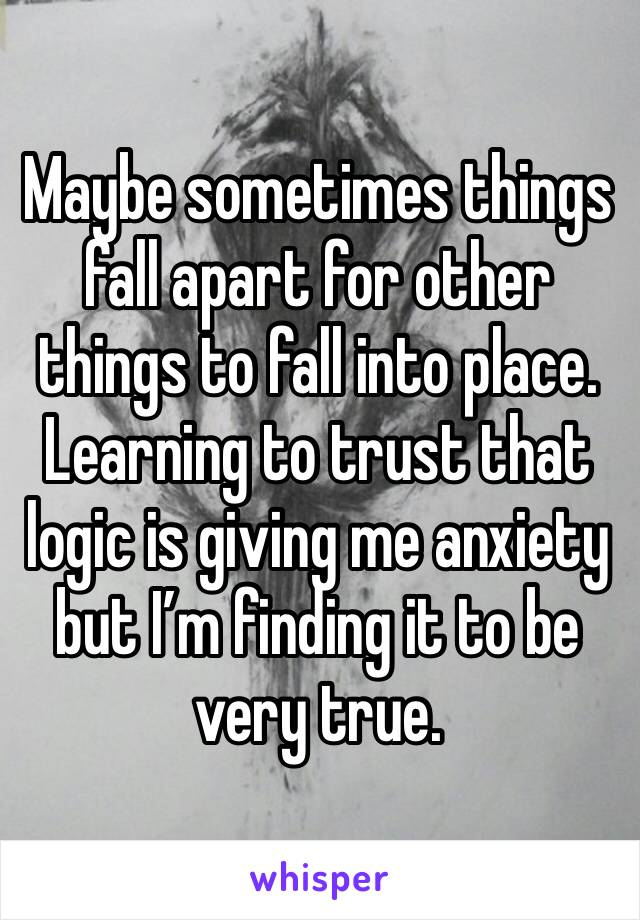 Maybe sometimes things fall apart for other things to fall into place. Learning to trust that logic is giving me anxiety but I'm finding it to be very true.
