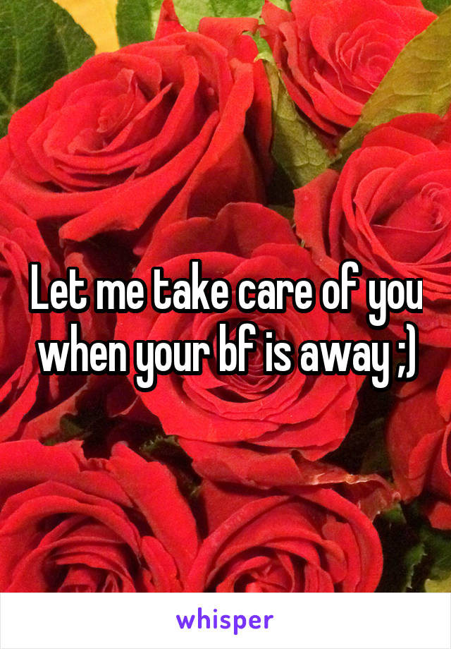 Let me take care of you when your bf is away ;)