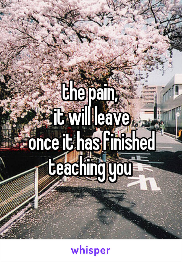 the pain,  it will leave once it has finished teaching you