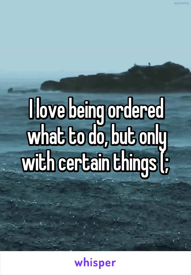 I love being ordered what to do, but only with certain things (;
