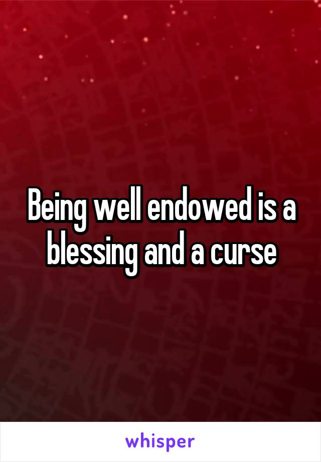 Being well endowed is a blessing and a curse