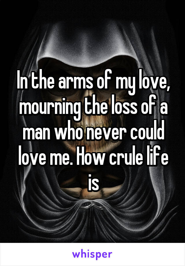 In the arms of my love, mourning the loss of a man who never could love me. How crule life is