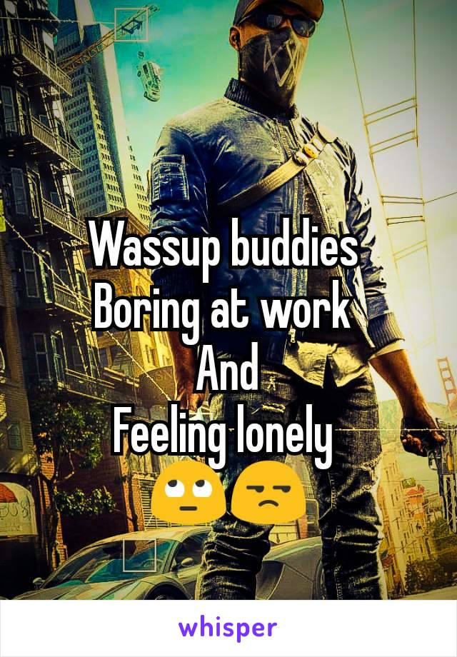 Wassup buddies  Boring at work  And Feeling lonely  🙄😒
