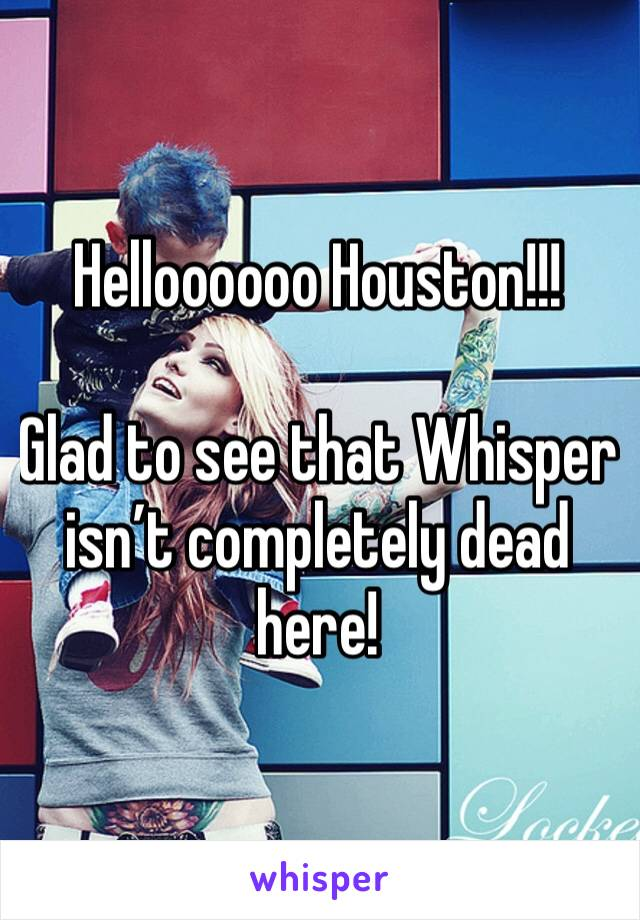 Helloooooo Houston!!!  Glad to see that Whisper isn't completely dead here!