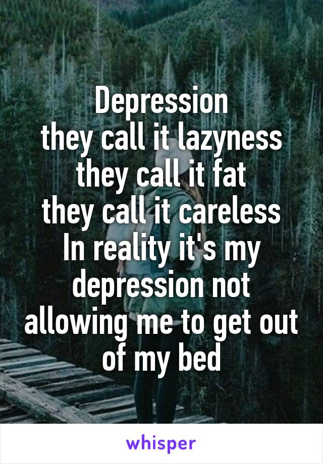 Depression  they call it lazyness  they call it fat they call it careless In reality it's my depression not allowing me to get out of my bed
