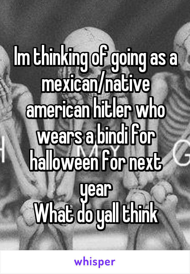 Im thinking of going as a mexican/native american hitler who wears a bindi for halloween for next year What do yall think