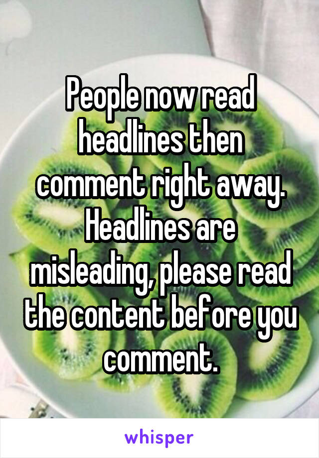 People now read headlines then comment right away. Headlines are misleading, please read the content before you comment.