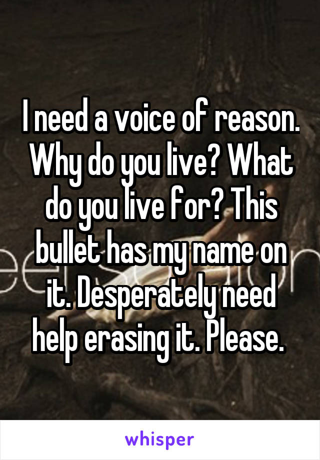 I need a voice of reason. Why do you live? What do you live for? This bullet has my name on it. Desperately need help erasing it. Please.