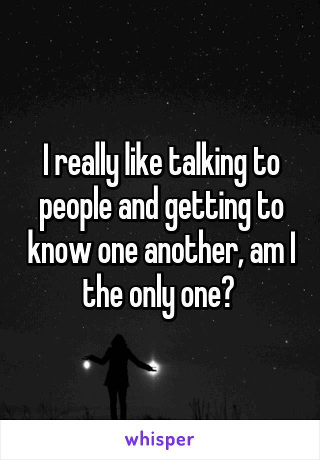 I really like talking to people and getting to know one another, am I the only one?