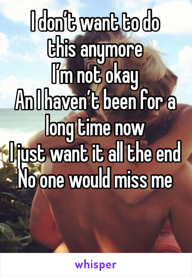 I don't want to do this anymore  I'm not okay  An I haven't been for a long time now  I just want it all the end  No one would miss me