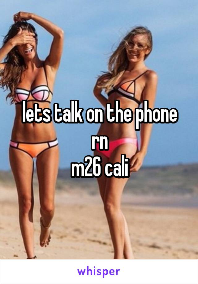 lets talk on the phone rn m26 cali