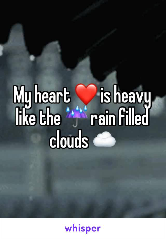 My heart ❤️ is heavy like the ☔️ rain filled clouds ☁️