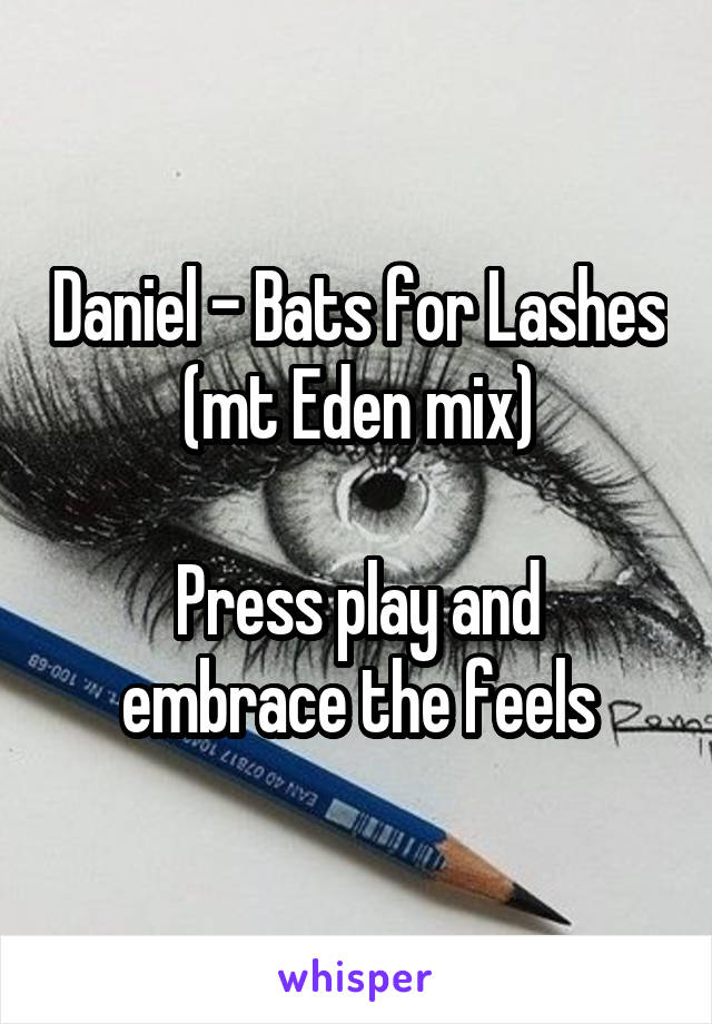 Daniel - Bats for Lashes (mt Eden mix)  Press play and embrace the feels