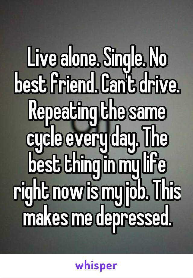 Live alone. Single. No best friend. Can't drive. Repeating the same cycle every day. The best thing in my life right now is my job. This makes me depressed.