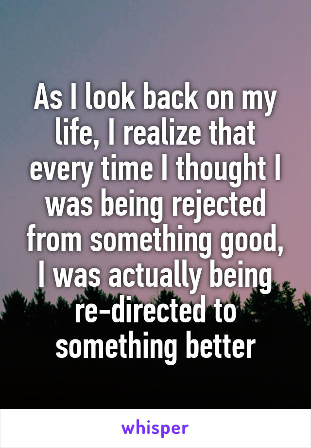 As I look back on my life, I realize that every time I thought I was being rejected from something good, I was actually being re-directed to something better