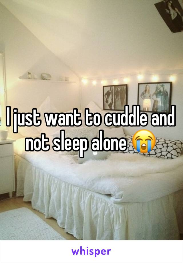 I just want to cuddle and not sleep alone 😭