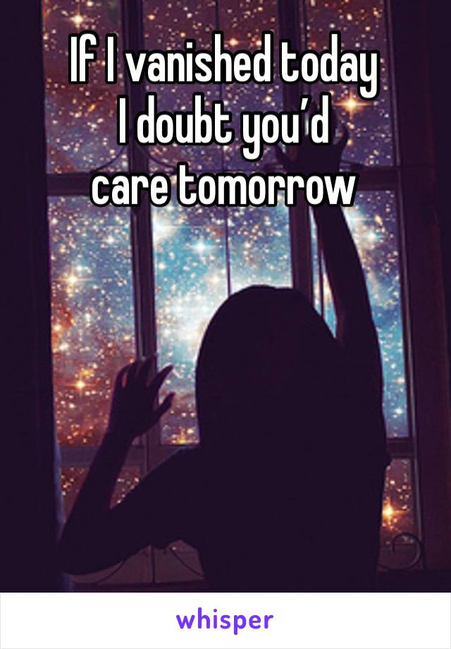 If I vanished today  I doubt you'd care tomorrow
