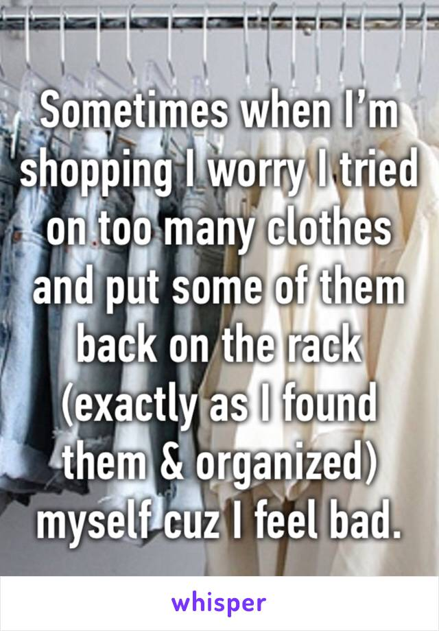 Sometimes when I'm shopping I worry I tried on too many clothes and put some of them back on the rack (exactly as I found them & organized) myself cuz I feel bad.