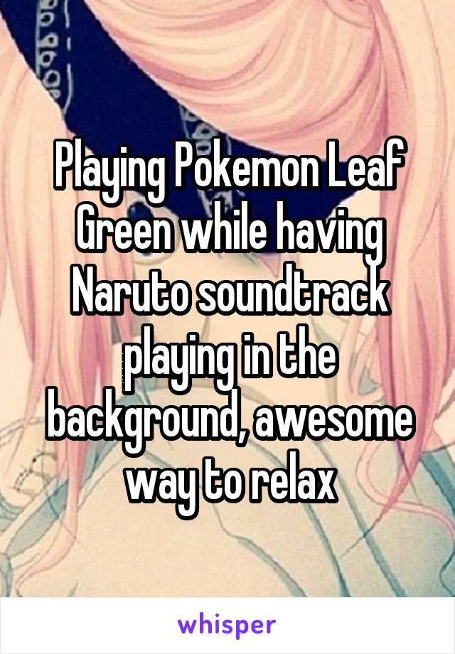 Playing Pokemon Leaf Green while having Naruto soundtrack playing in the background, awesome way to relax