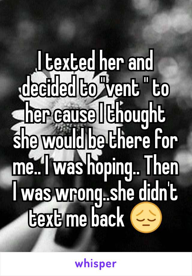 "I texted her and decided to ""vent "" to her cause I thought she would be there for me.. I was hoping.. Then I was wrong..she didn't text me back 😔"