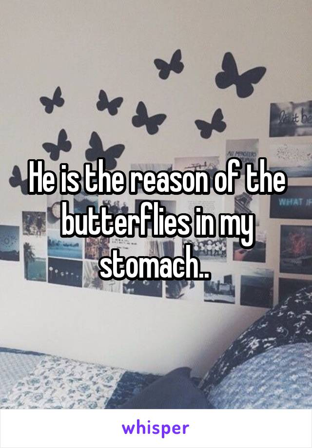He is the reason of the butterflies in my stomach..