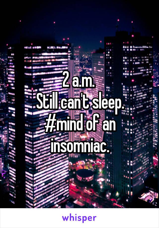2 a.m.  Still can't sleep. #mind of an insomniac.