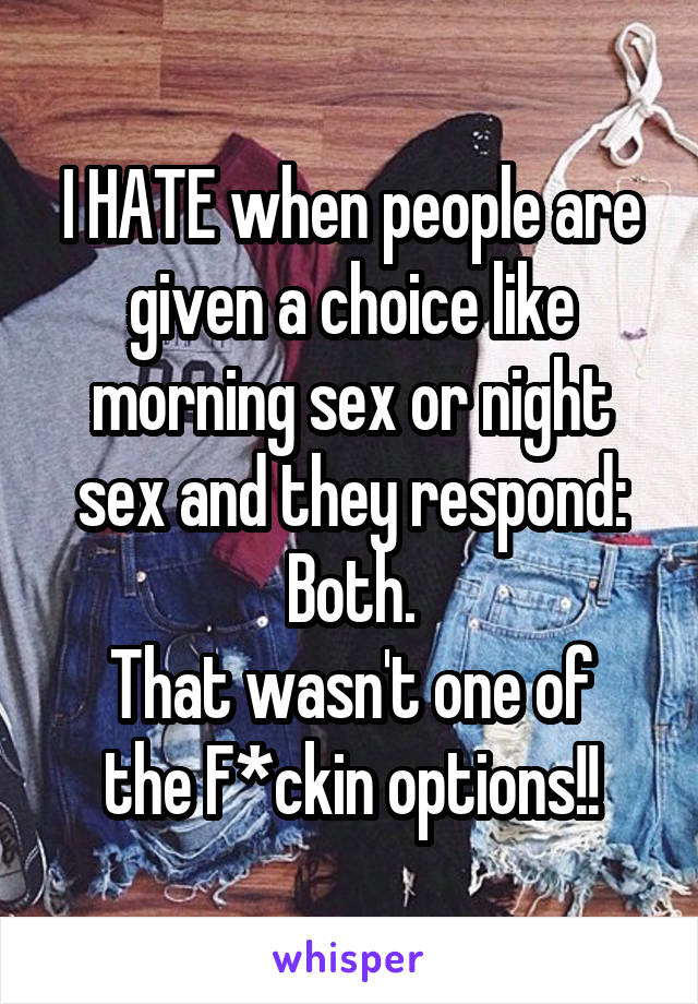 I HATE when people are given a choice like morning sex or night sex and they respond: Both. That wasn't one of the F*ckin options!!