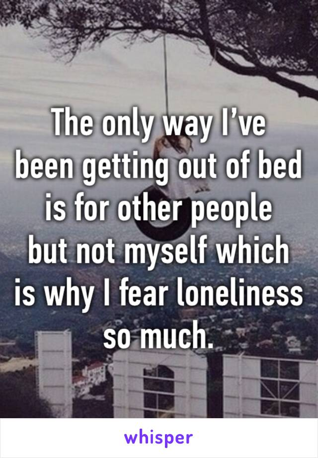 The only way I've  been getting out of bed is for other people  but not myself which  is why I fear loneliness so much.