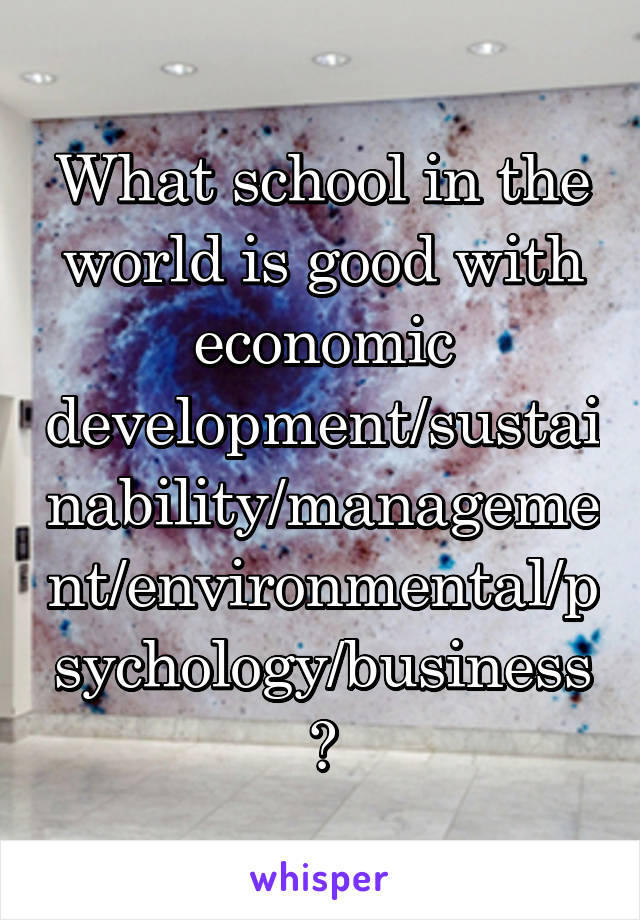 What school in the world is good with economic development/sustainability/management/environmental/psychology/business?