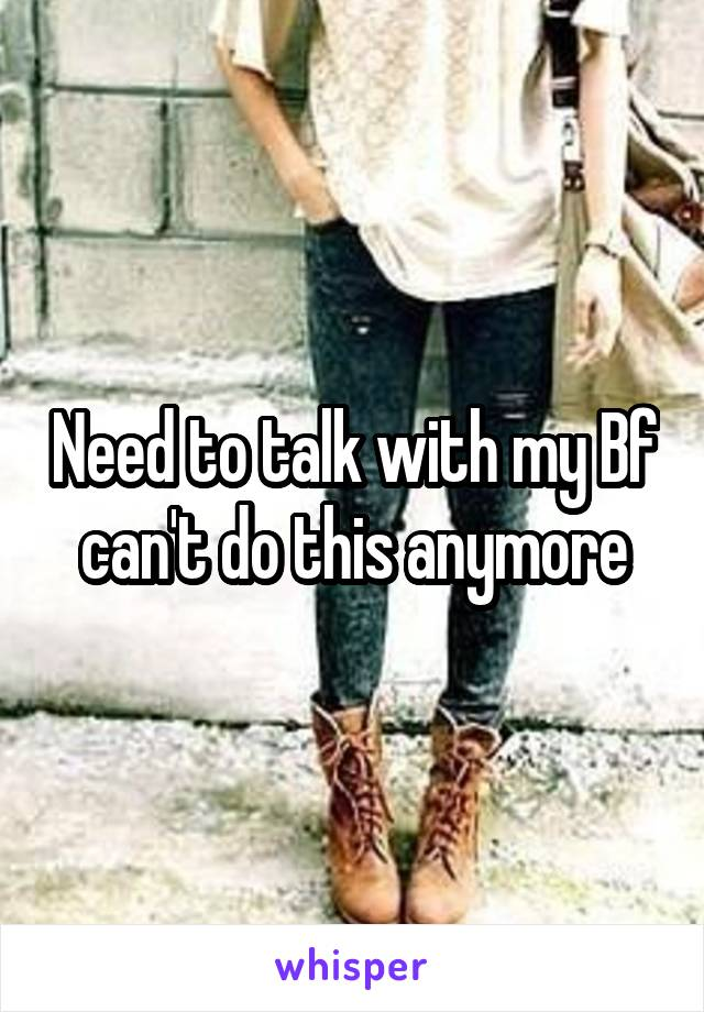 Need to talk with my Bf can't do this anymore