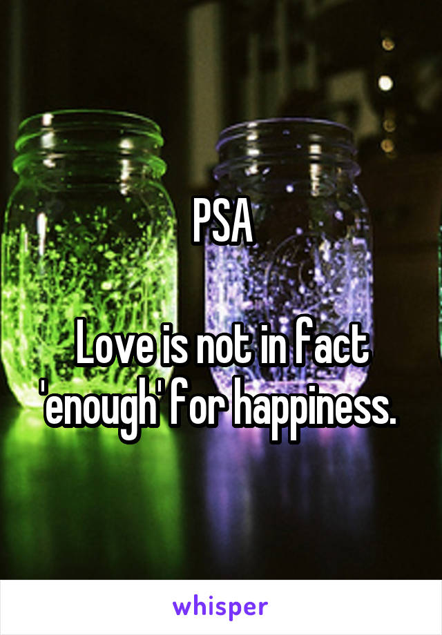 PSA  Love is not in fact 'enough' for happiness.