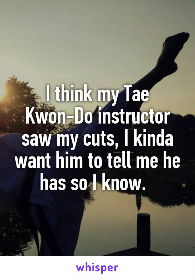 I think my Tae Kwon-Do instructor saw my cuts, I kinda want him to tell me he has so I know.