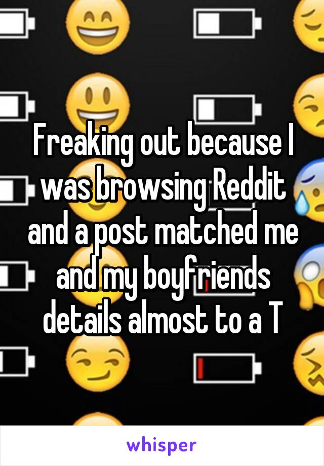 Freaking out because I was browsing Reddit and a post matched me and my boyfriends details almost to a T