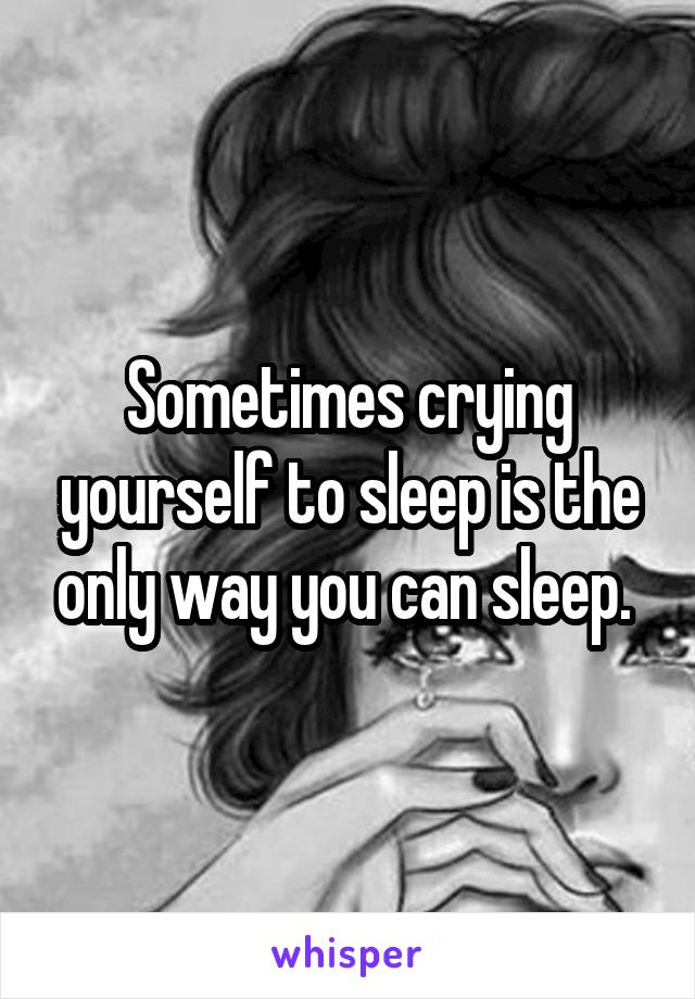 Sometimes crying yourself to sleep is the only way you can sleep.