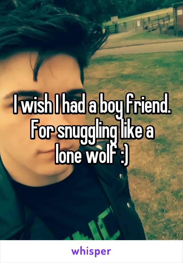 I wish I had a boy friend. For snuggling like a lone wolf :)