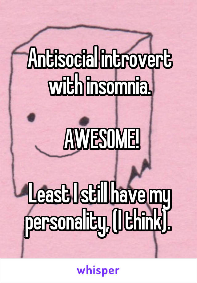 Antisocial introvert with insomnia.   AWESOME!  Least I still have my personality, (I think).