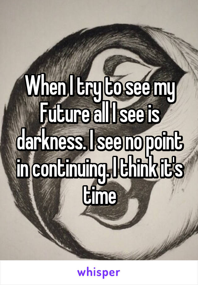 When I try to see my Future all I see is darkness. I see no point in continuing. I think it's time