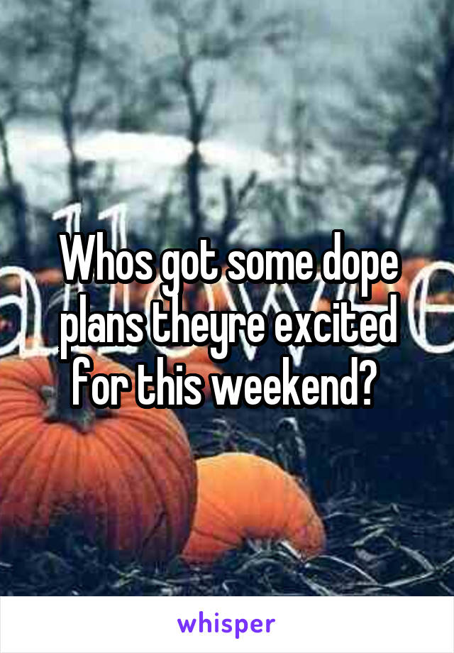 Whos got some dope plans theyre excited for this weekend?