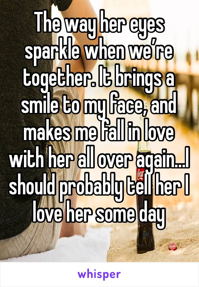 The way her eyes sparkle when we're together. It brings a smile to my face, and makes me fall in love with her all over again...I should probably tell her I love her some day