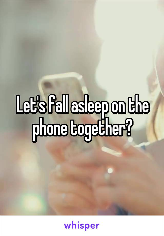 Let's fall asleep on the phone together?