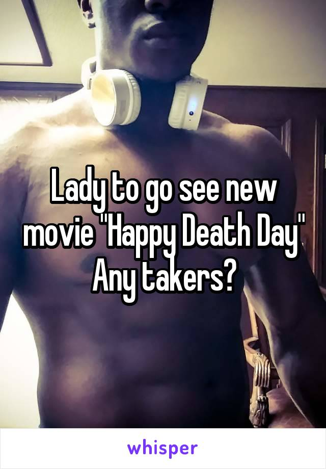 "Lady to go see new movie ""Happy Death Day"" Any takers?"
