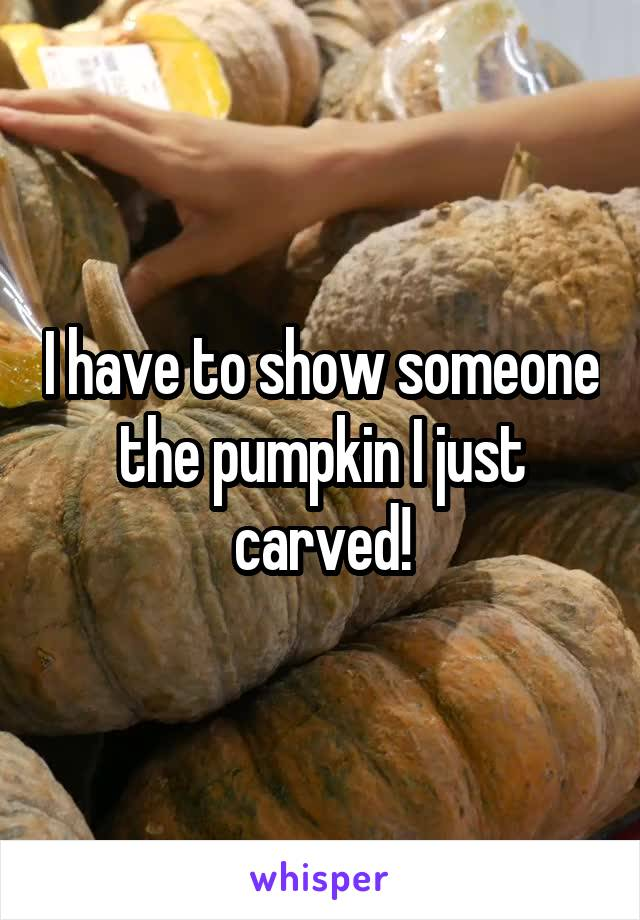 I have to show someone the pumpkin I just carved!