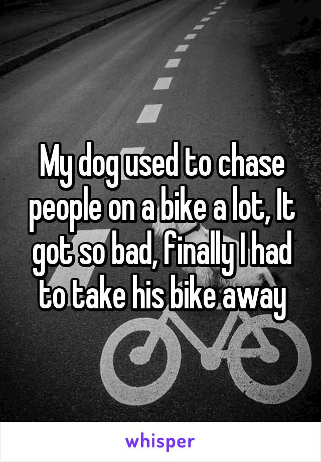 My dog used to chase people on a bike a lot, It got so bad, finally I had to take his bike away
