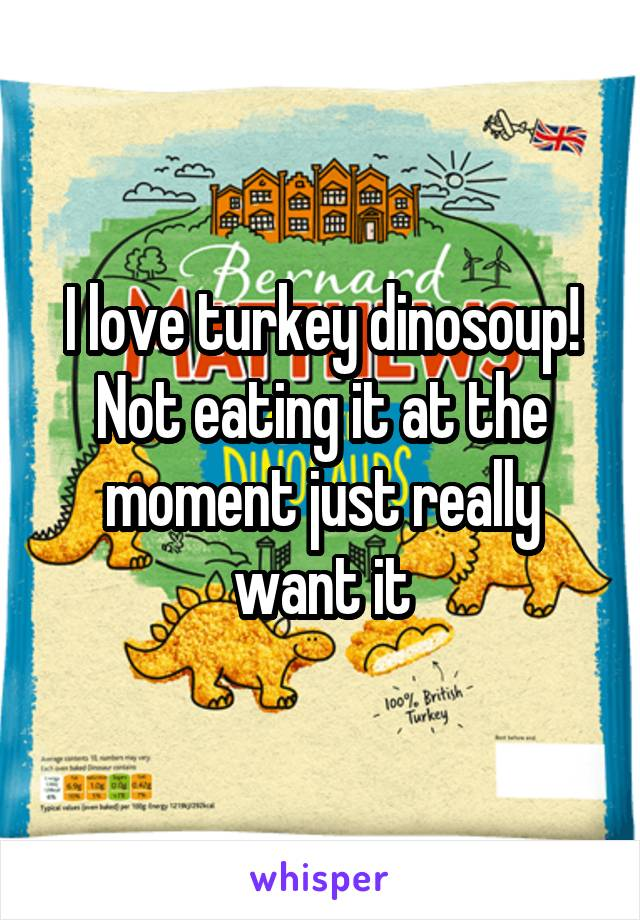 I love turkey dinosoup! Not eating it at the moment just really want it