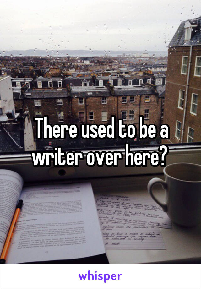 There used to be a writer over here?
