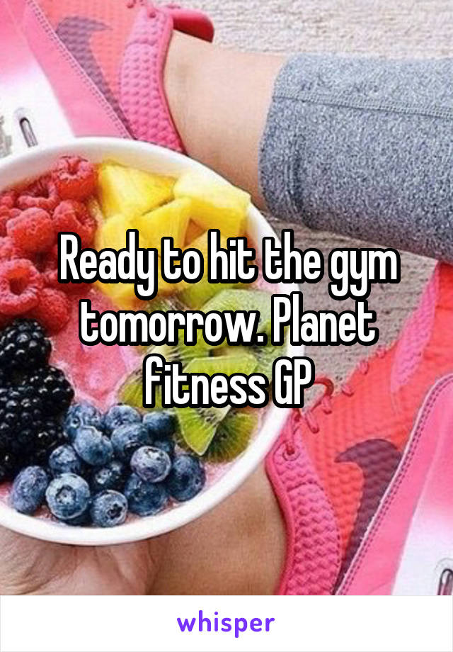 Ready to hit the gym tomorrow. Planet fitness GP