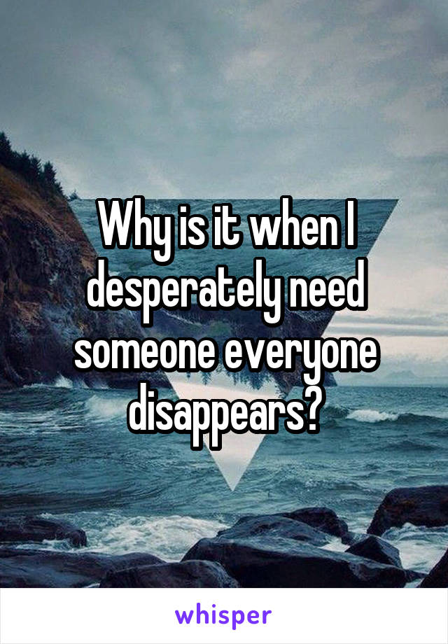 Why is it when I desperately need someone everyone disappears?