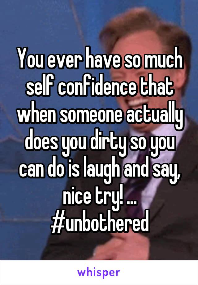 You ever have so much self confidence that when someone actually does you dirty so you can do is laugh and say, nice try! ... #unbothered