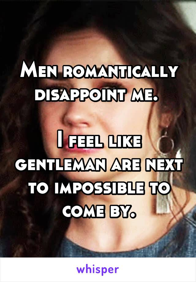 Men romantically disappoint me.   I feel like gentleman are next to impossible to come by.