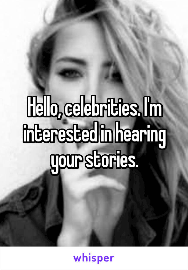 Hello, celebrities. I'm interested in hearing your stories.